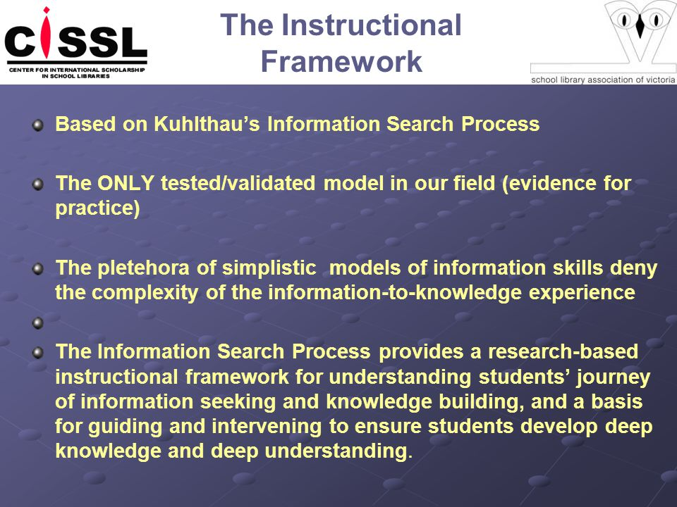 The Instructional Framework Based on Kuhlthaus Information Search Process The ONLY tested/validated model in our field (evidence for practice) The pletehora of simplistic models of information skills deny the complexity of the information-to-knowledge experience The Information Search Process provides a research-based instructional framework for understanding students journey of information seeking and knowledge building, and a basis for guiding and intervening to ensure students develop deep knowledge and deep understanding.