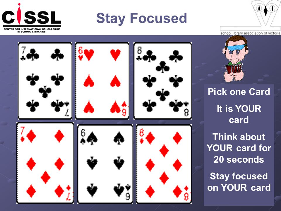 Stay Focused Pick one Card It is YOUR card Think about YOUR card for 20 seconds Stay focused on YOUR card
