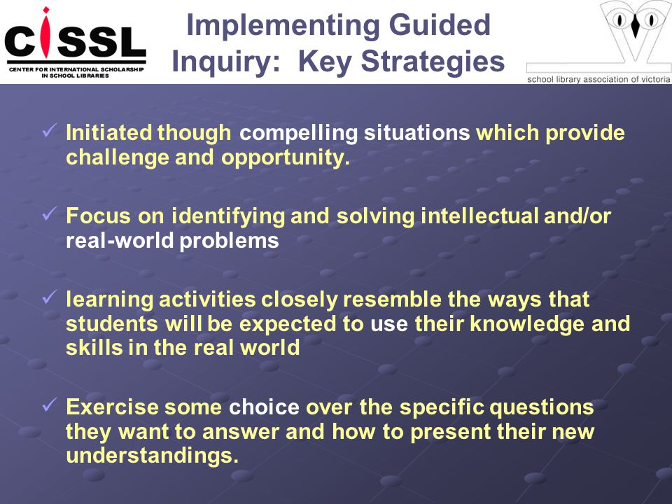 Implementing Guided Inquiry: Key Strategies Initiated though compelling situations which provide challenge and opportunity. Focus on identifying and s