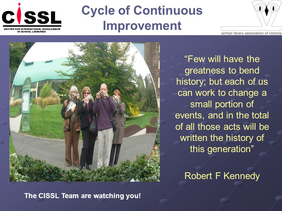 Cycle of Continuous Improvement Few will have the greatness to bend history; but each of us can work to change a small portion of events, and in the total of all those acts will be written the history of this generation Robert F Kennedy The CISSL Team are watching you!