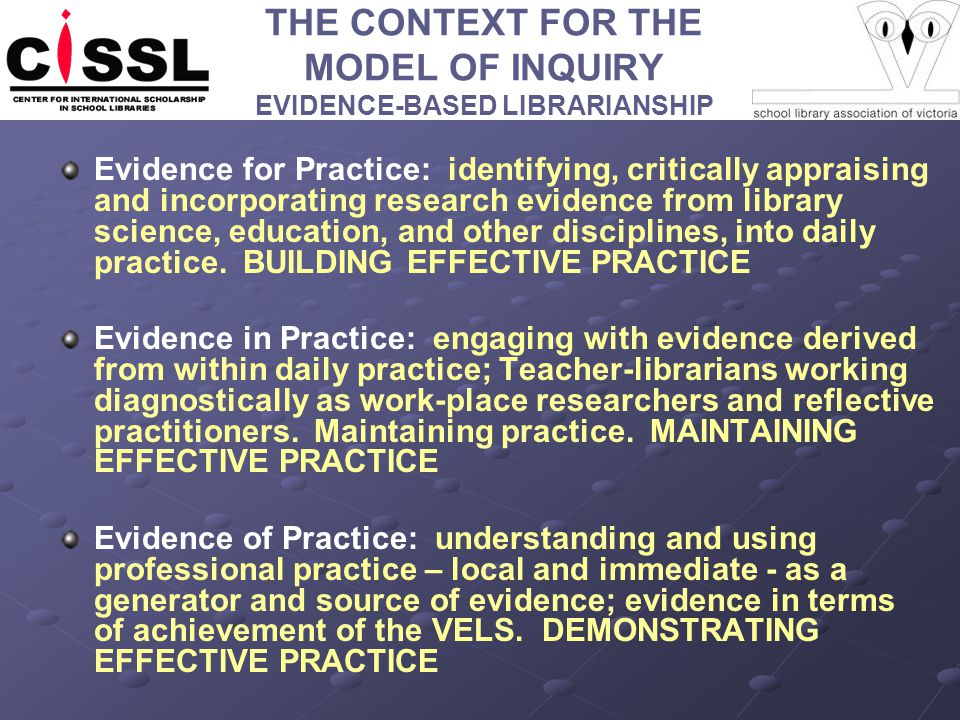 THE CONTEXT FOR THE MODEL OF INQUIRY EVIDENCE-BASED LIBRARIANSHIP Evidence for Practice: identifying, critically appraising and incorporating research