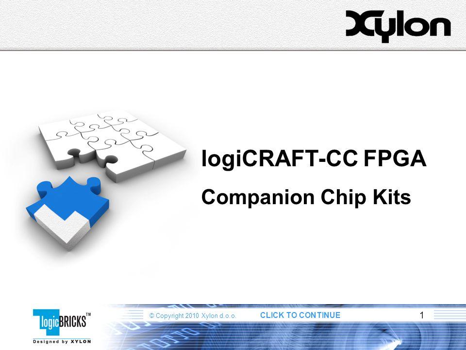 © Copyright 2010 Xylon d.o.o. CLICK TO CONTINUE 1 logiCRAFT-CC FPGA Companion Chip Kits