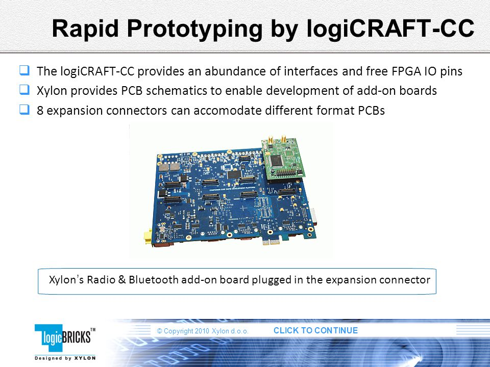 © Copyright 2010 Xylon d.o.o. CLICK TO CONTINUE Rapid Prototyping by logiCRAFT-CC The logiCRAFT-CC provides an abundance of interfaces and free FPGA I