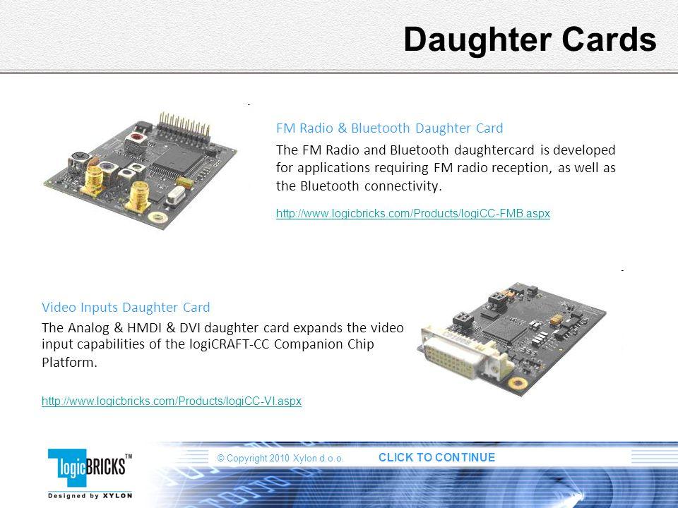 © Copyright 2010 Xylon d.o.o. CLICK TO CONTINUE Daughter Cards FM Radio & Bluetooth Daughter Card The FM Radio and Bluetooth daughtercard is developed