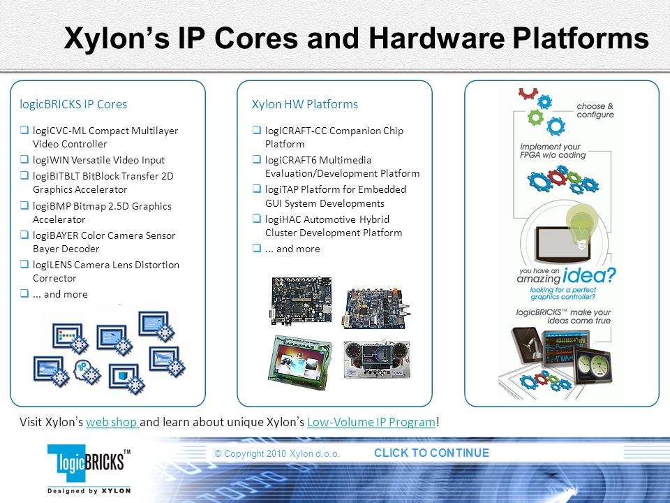 © Copyright 2010 Xylon d.o.o. CLICK TO CONTINUE Xylons IP Cores and Hardware Platforms Visit Xylon s web shop and learn about unique Xylon s Low-Volum