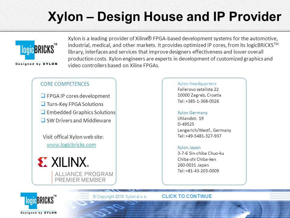 © Copyright 2010 Xylon d.o.o. CLICK TO CONTINUE Xylon – Design House and IP Provider Xylon is a leading provider of Xilinx ® FPGA-based development sy