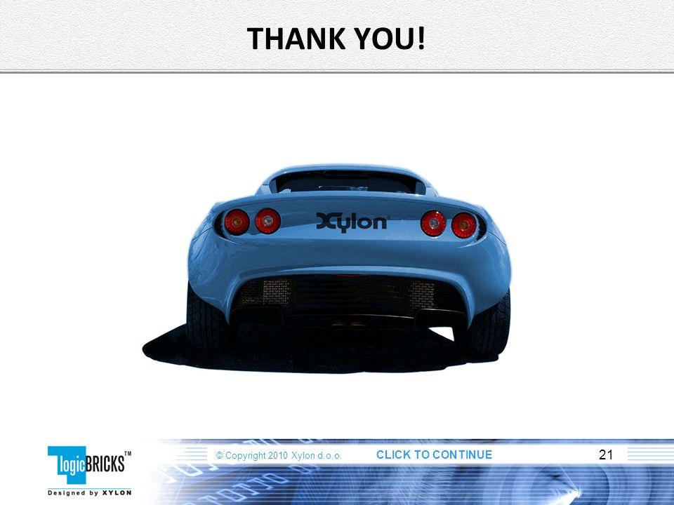 © Copyright 2010 Xylon d.o.o. CLICK TO CONTINUE 21 THANK YOU!