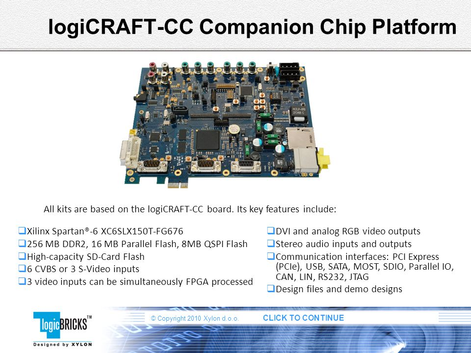 © Copyright 2010 Xylon d.o.o. CLICK TO CONTINUE logiCRAFT-CC Companion Chip Platform Xilinx Spartan®-6 XC6SLX150T-FG676 256 MB DDR2, 16 MB Parallel Fl