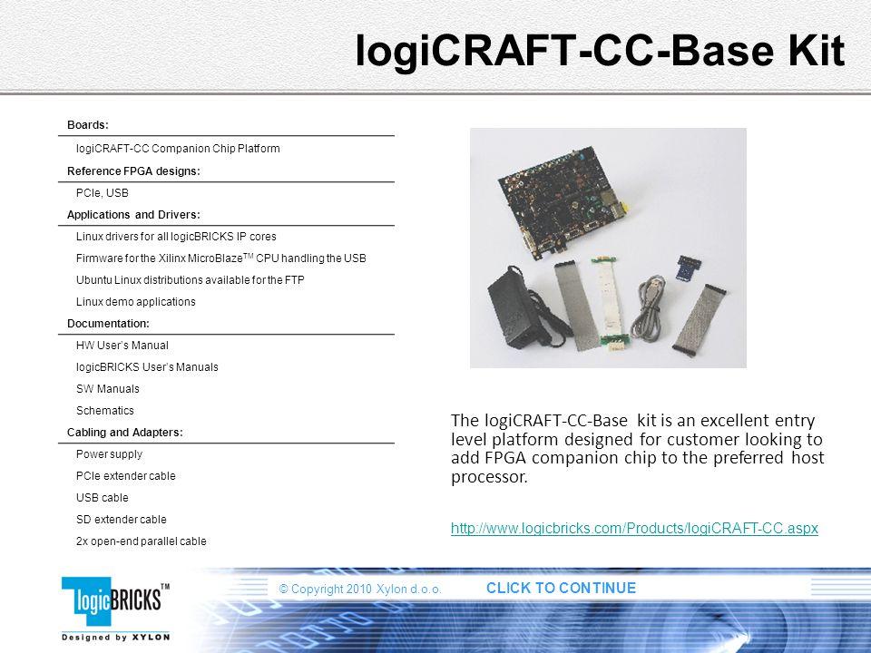 © Copyright 2010 Xylon d.o.o. CLICK TO CONTINUE logiCRAFT-CC-Base Kit The logiCRAFT-CC-Base kit is an excellent entry level platform designed for cust