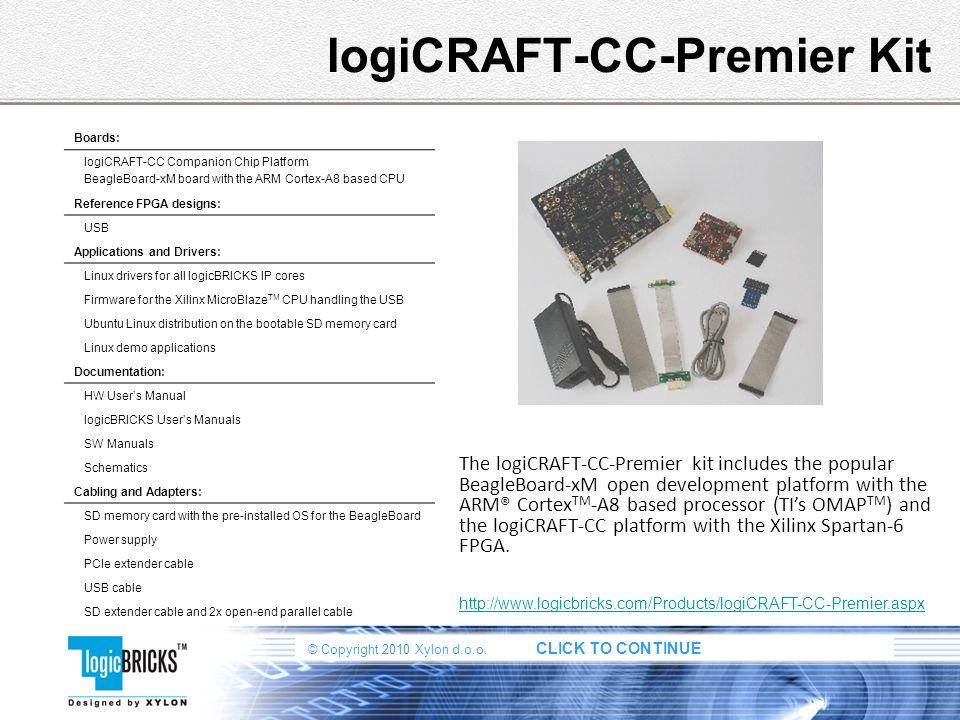 © Copyright 2010 Xylon d.o.o. CLICK TO CONTINUE logiCRAFT-CC-Premier Kit The logiCRAFT-CC-Premier kit includes the popular BeagleBoard-xM open develop