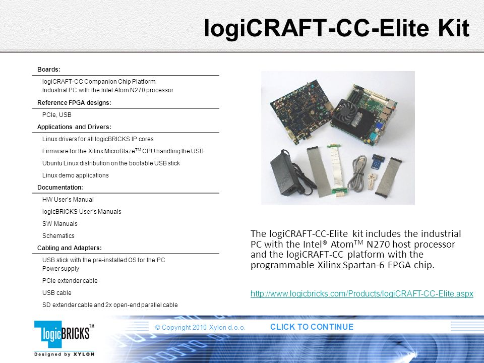 © Copyright 2010 Xylon d.o.o. CLICK TO CONTINUE logiCRAFT-CC-Elite Kit The logiCRAFT-CC-Elite kit includes the industrial PC with the Intel® Atom TM N