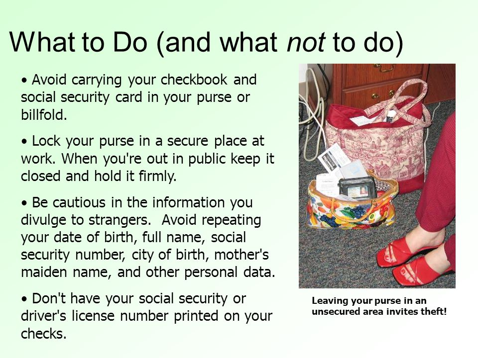 What to Do (and what not to do) Avoid carrying your checkbook and social security card in your purse or billfold.