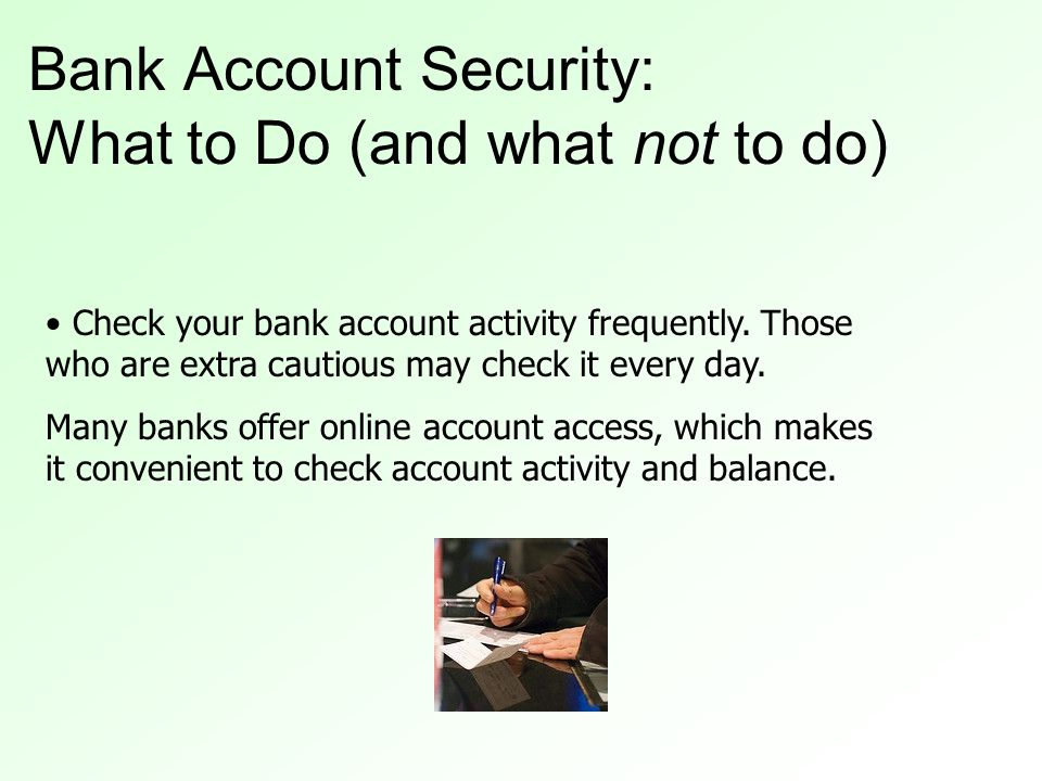 Check your bank account activity frequently. Those who are extra cautious may check it every day.