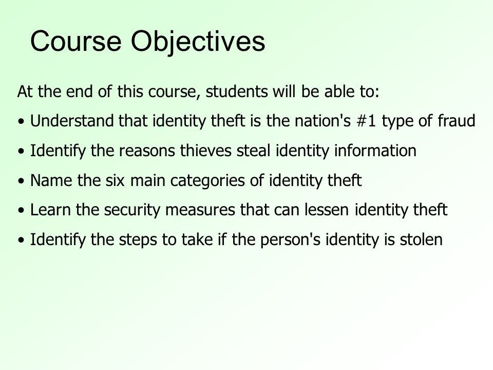 Course Objectives At the end of this course, students will be able to: Understand that identity theft is the nation s #1 type of fraud Identify the reasons thieves steal identity information Name the six main categories of identity theft Learn the security measures that can lessen identity theft Identify the steps to take if the person s identity is stolen