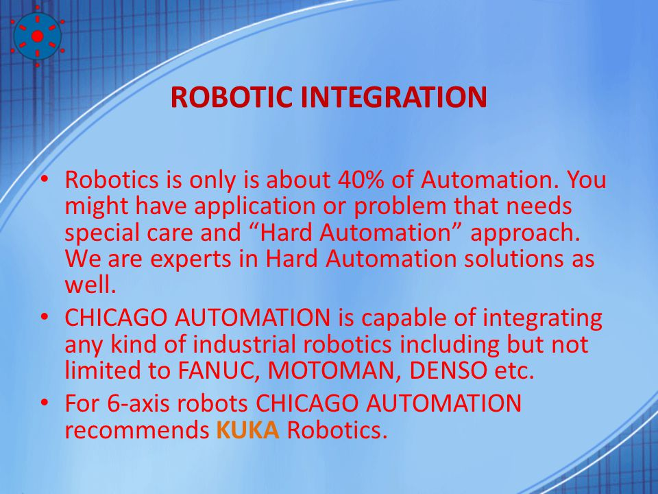 ROBOTIC INTEGRATION Robotics is only is about 40% of Automation. You might have application or problem that needs special care and Hard Automation app