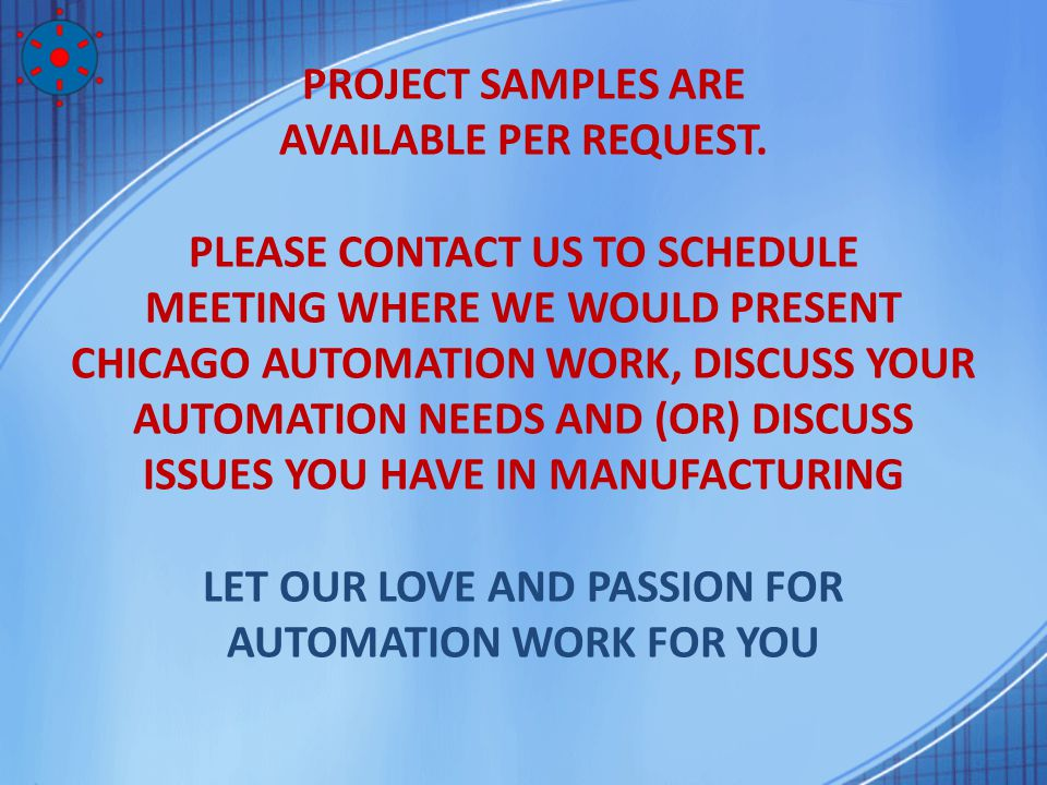 PROJECT SAMPLES ARE AVAILABLE PER REQUEST. PLEASE CONTACT US TO SCHEDULE MEETING WHERE WE WOULD PRESENT CHICAGO AUTOMATION WORK, DISCUSS YOUR AUTOMATI
