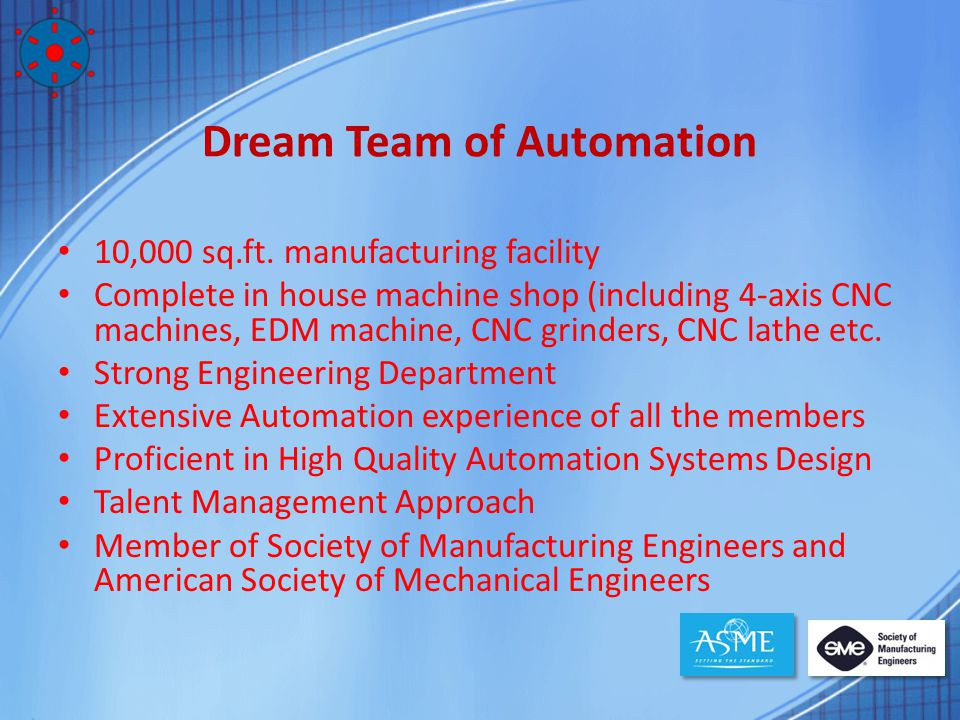 Dream Team of Automation 10,000 sq.ft. manufacturing facility Complete in house machine shop (including 4-axis CNC machines, EDM machine, CNC grinders