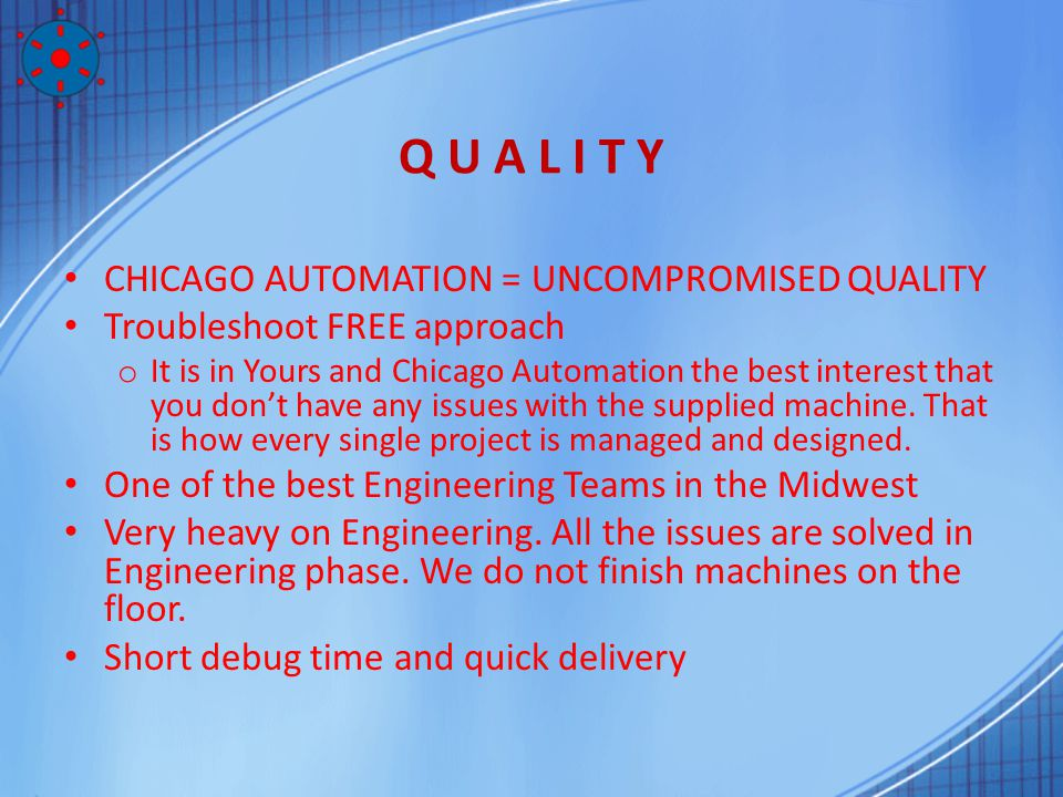 Q U A L I T Y CHICAGO AUTOMATION = UNCOMPROMISED QUALITY Troubleshoot FREE approach o It is in Yours and Chicago Automation the best interest that you