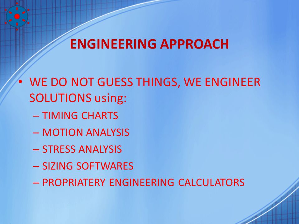 ENGINEERING APPROACH WE DO NOT GUESS THINGS, WE ENGINEER SOLUTIONS using: – TIMING CHARTS – MOTION ANALYSIS – STRESS ANALYSIS – SIZING SOFTWARES – PRO