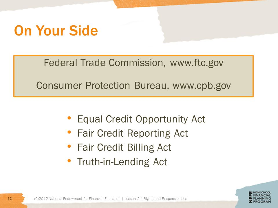 On Your Side Federal Trade Commission, www.ftc.gov Consumer Protection Bureau, www.cpb.gov Equal Credit Opportunity Act Fair Credit Reporting Act Fair Credit Billing Act Truth-in-Lending Act (C)2012 National Endowment for Financial Education | Lesson 2-4 Rights and Responsibilities 10