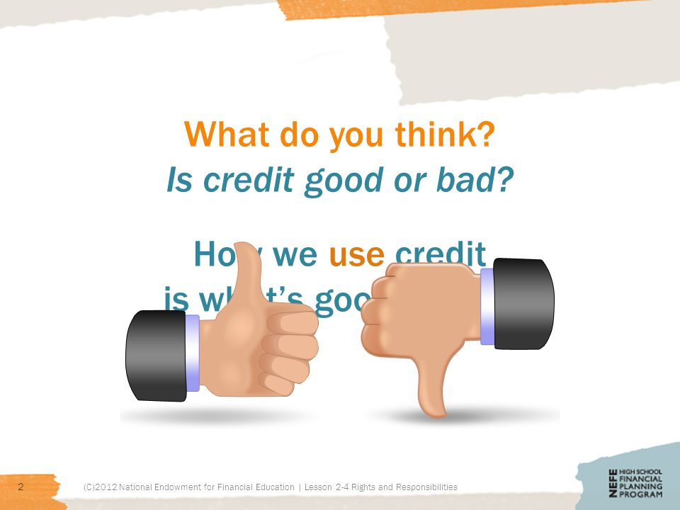 What do you think? Is credit good or bad? (C)2012 National Endowment for Financial Education | Lesson 2-4 Rights and Responsibilities 2 How we use cre