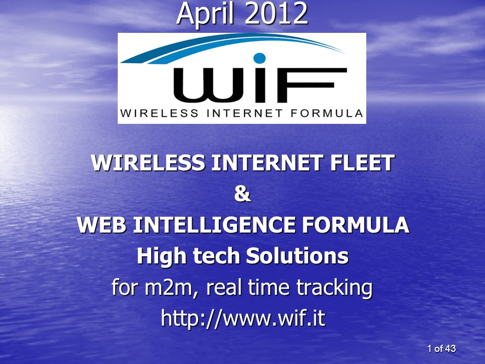 1 of 43 April 2012 WIRELESS INTERNET FLEET & WEB INTELLIGENCE FORMULA High tech Solutions for m2m, real time tracking http://www.wif.it