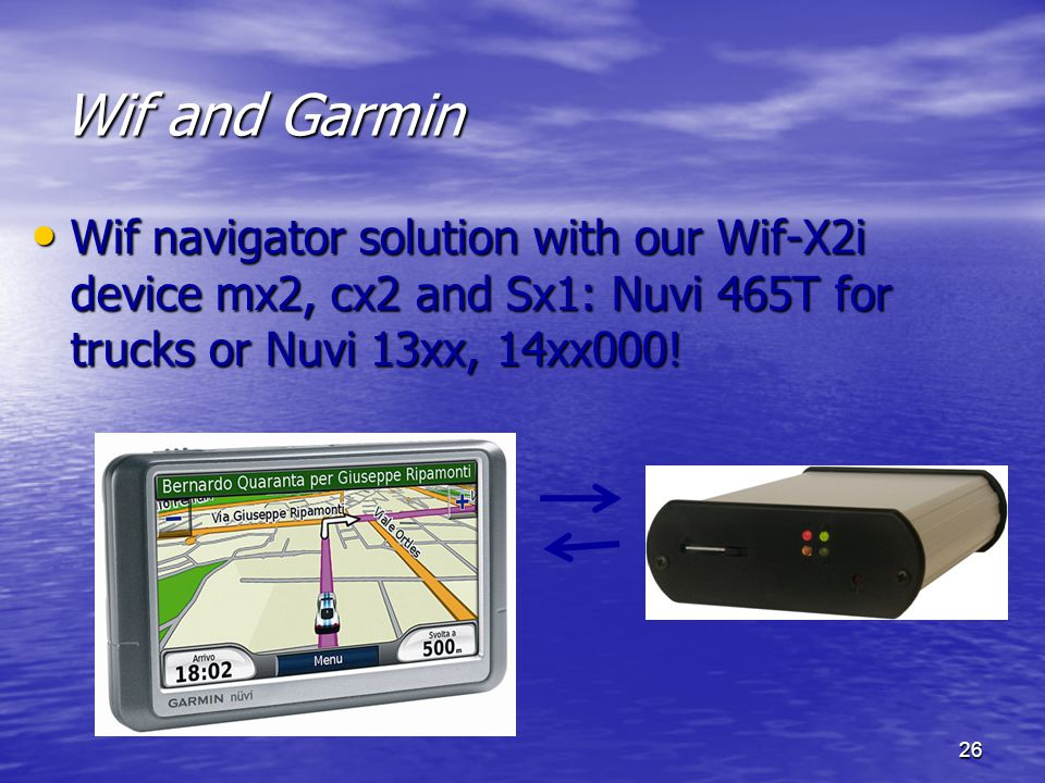 26 Wif and Garmin Wif navigator solution with our Wif-X2i device mx2, cx2 and Sx1: Nuvi 465T for trucks or Nuvi 13xx, 14xx000! Wif navigator solution