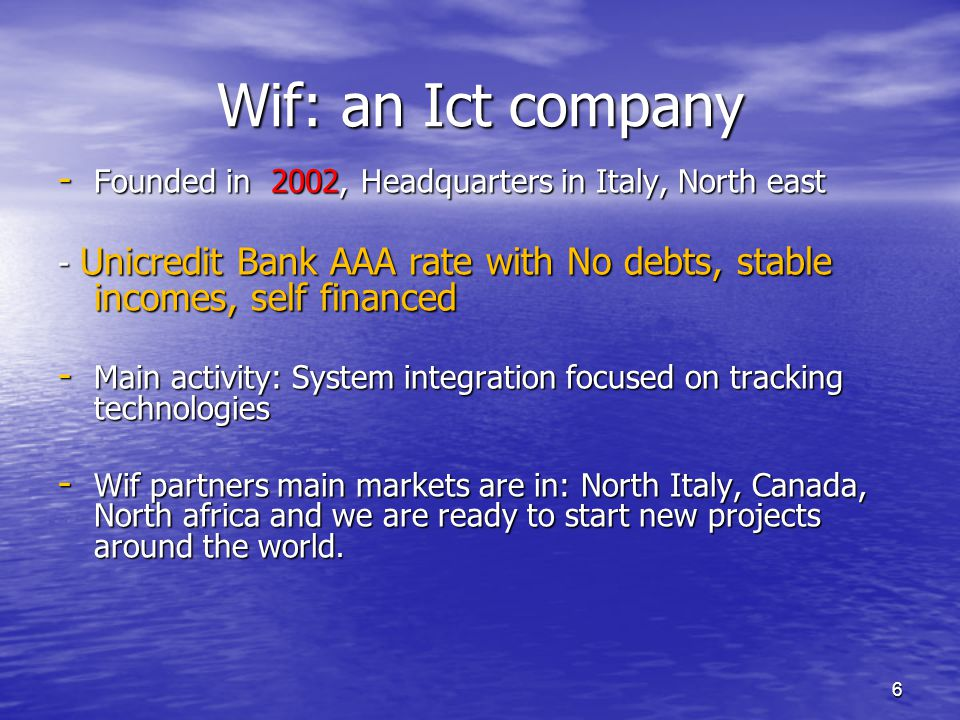 6 Wif: an Ict company - Founded in 2002, Headquarters in Italy, North east - Unicredit Bank AAA rate with No debts, stable incomes, self financed - Ma