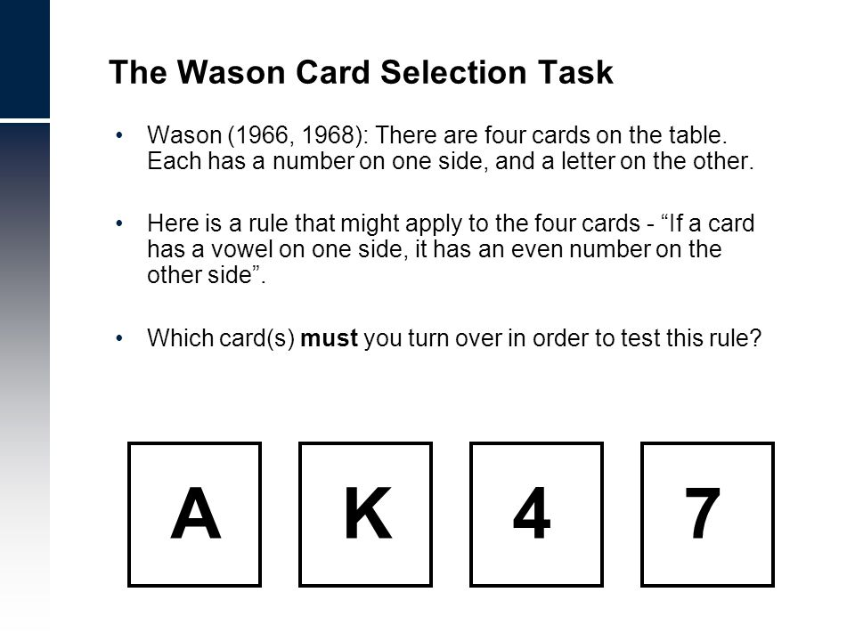 Wason (1966, 1968): There are four cards on the table. Each has a number on one side, and a letter on the other. Here is a rule that might apply to th
