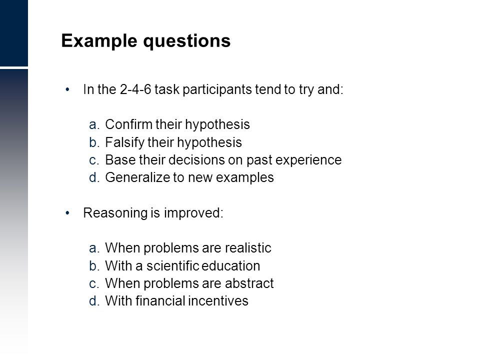 Example questions In the 2-4-6 task participants tend to try and: a.Confirm their hypothesis b.Falsify their hypothesis c.Base their decisions on past