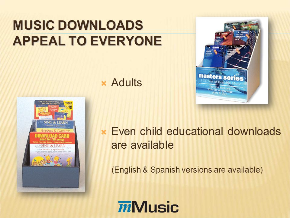 MUSIC DOWNLOADS APPEAL TO EVERYONE Adults Even child educational downloads are available (English & Spanish versions are available)
