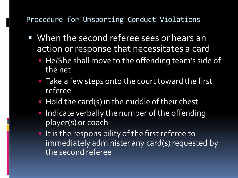 Procedure for Unsporting Conduct Violations When the second referee sees or hears an action or response that necessitates a card He/She shall move to