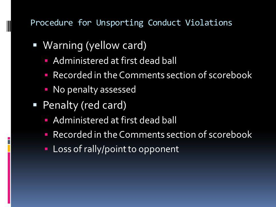 Procedure for Unsporting Conduct Violations Warning (yellow card) Administered at first dead ball Recorded in the Comments section of scorebook No pen