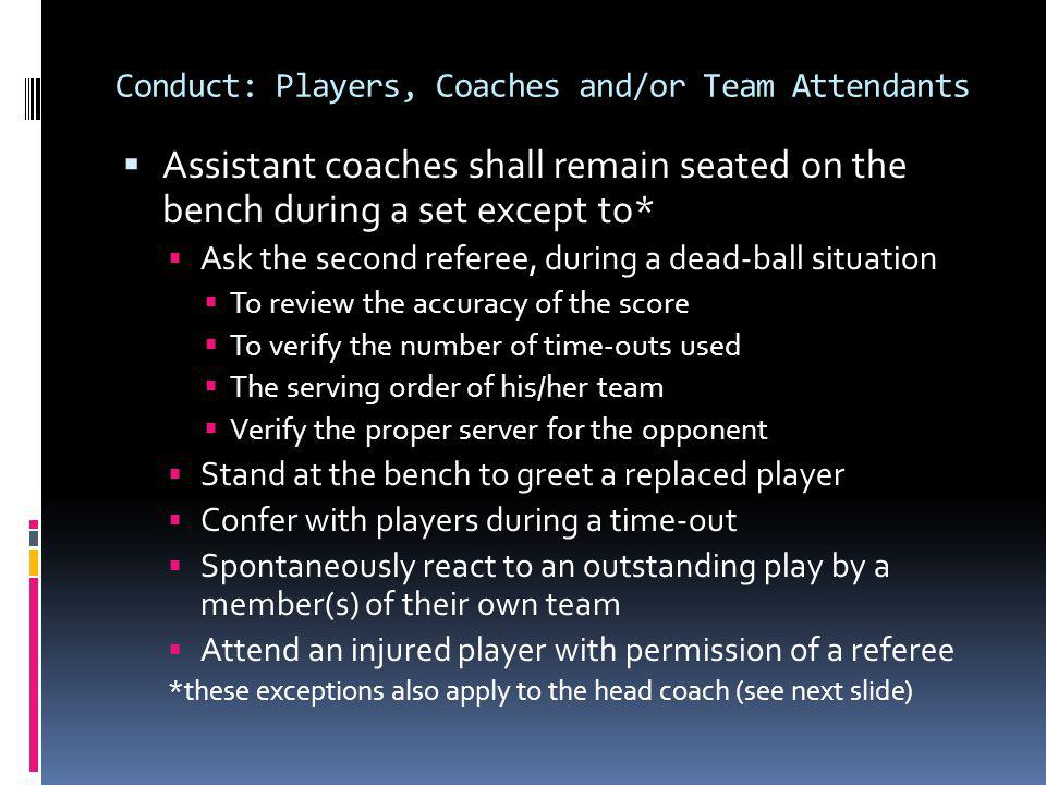 Procedure for Unsporting Conduct Violations Disqualification (yellow and red card) Administered at first dead ball Cards are displayed apart Recorded in the Comments section of scorebook Loss of rally/point to opponent Offending player/coach is disqualified The offending player may be removed from the vicinity of the team bench provided there is authorized school personnel available to supervise The offending coach (or other adult team personnel) shall be removed from the premises The referee shall notify the appropriate coach of the reason for the disqualification Forfeit, if awarded to opponent, shall be recorded on the scoresheet