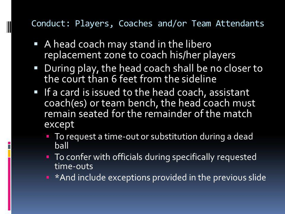 Conduct: Players, Coaches and/or Team Attendants A head coach may stand in the libero replacement zone to coach his/her players During play, the head