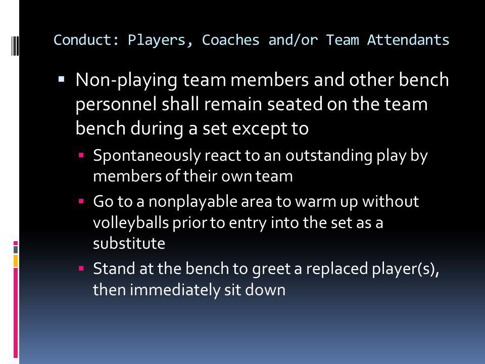 Conduct: Players, Coaches and/or Team Attendants Non-playing team members and other bench personnel shall remain seated on the team bench during a set