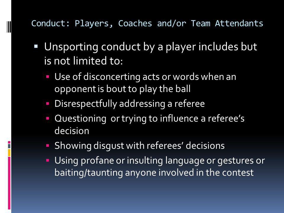 Conduct: Players, Coaches and/or Team Attendants (continued) Unsporting conduct by a player includes but is not limited to: Making any contact with an opponent which is deemed unnecessary and which incites roughness Using any part of a teammates body or any object to gain physical support for advantage in playing the ball Deliberately serving prior to the signal for serve Abusing the re-serve rule Spitting other than into the proper receptacle Making any excessive requests designed to disrupt the set