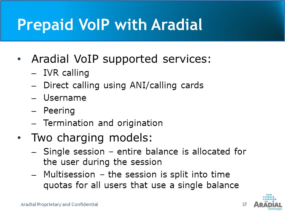 Prepaid VoIP with Aradial (Cont.) Centralized authentication and accounting for all routers or gateways High-performance and reliable server Scalable to handle millions of users and concurrent sessions on low-end hardware Converged IP services SSL secured HTML-based administration Dealer/business partner management – dealers can manage their own users Extended HTML UI for user database and user groups Aradial Proprietary and Confidential38