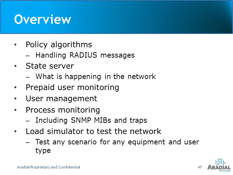 Policy Algorithm Mechanism Customizable handling flow for each RADIUS message type Flow made of a chain of RADIUS algorithms Core algorithms supplied with the product – Authentication and Authorization algorithm – Accounting algorithms – RADIUS proxy algorithm New algorithms can be developed using shared C++ libraries and/or TCL scripting Aradial Proprietary and Confidential48