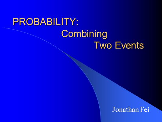 PROBABILITY: Combining Two Events Jonathan Fei