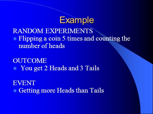 Example RANDOM EXPERIMENTS Flipping a coin 5 times and counting the number of heads OUTCOME You get 2 Heads and 3 Tails EVENT Getting more Heads than Tails