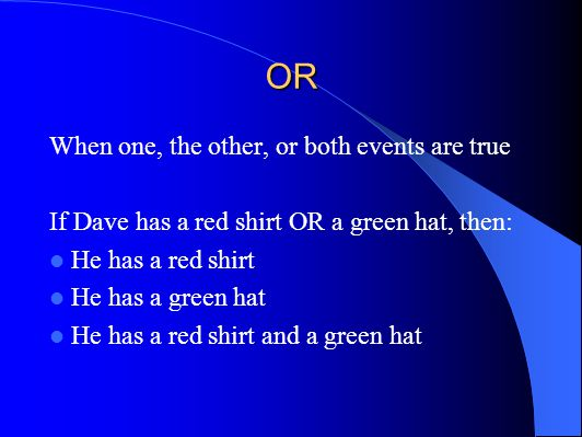 OR When one, the other, or both events are true If Dave has a red shirt OR a green hat, then: He has a red shirt He has a green hat He has a red shirt and a green hat