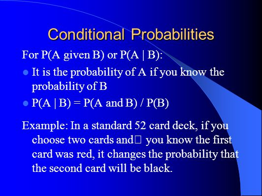 Conditional Probabilities For P(A given B) or P(A | B): It is the probability of A if you know the probability of B P(A | B) = P(A and B) / P(B) Example: In a standard 52 card deck, if you choose two cards and you know the first card was red, it changes the probability that the second card will be black.