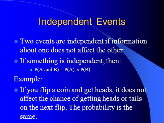 Independent Events Two events are independent if information about one does not affect the other If something is independent, then: P(A and B) = P(A) P(B) Example: If you flip a coin and get heads, it does not affect the chance of getting heads or tails on the next flip.