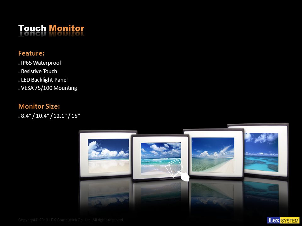 Copyright © 2013 LEX Computech Co., Ltd. All rights reserved. Feature:. IP65 Waterproof. Resistive Touch. LED Backlight Panel. VESA 75/100 Mounting Mo