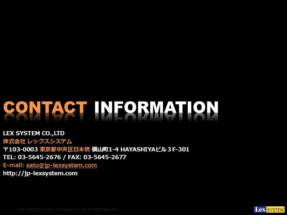 Copyright © 2013 LEX Computech Co., Ltd. All rights reserved. LEX SYSTEM CO.,LTD 103-0003 1-4 HAYASHIYA F-301 TEL: 03-5645-2676 / FAX: 03-5645-2677 E-