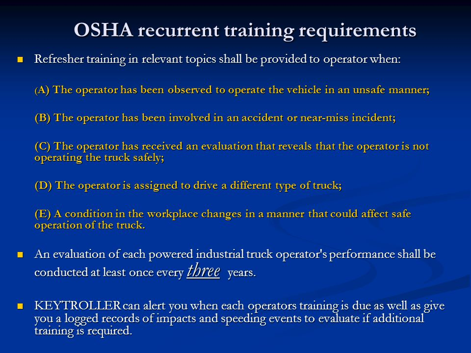 OSHA recurrent training requirements Refresher training in relevant topics shall be provided to operator when: Refresher training in relevant topics s