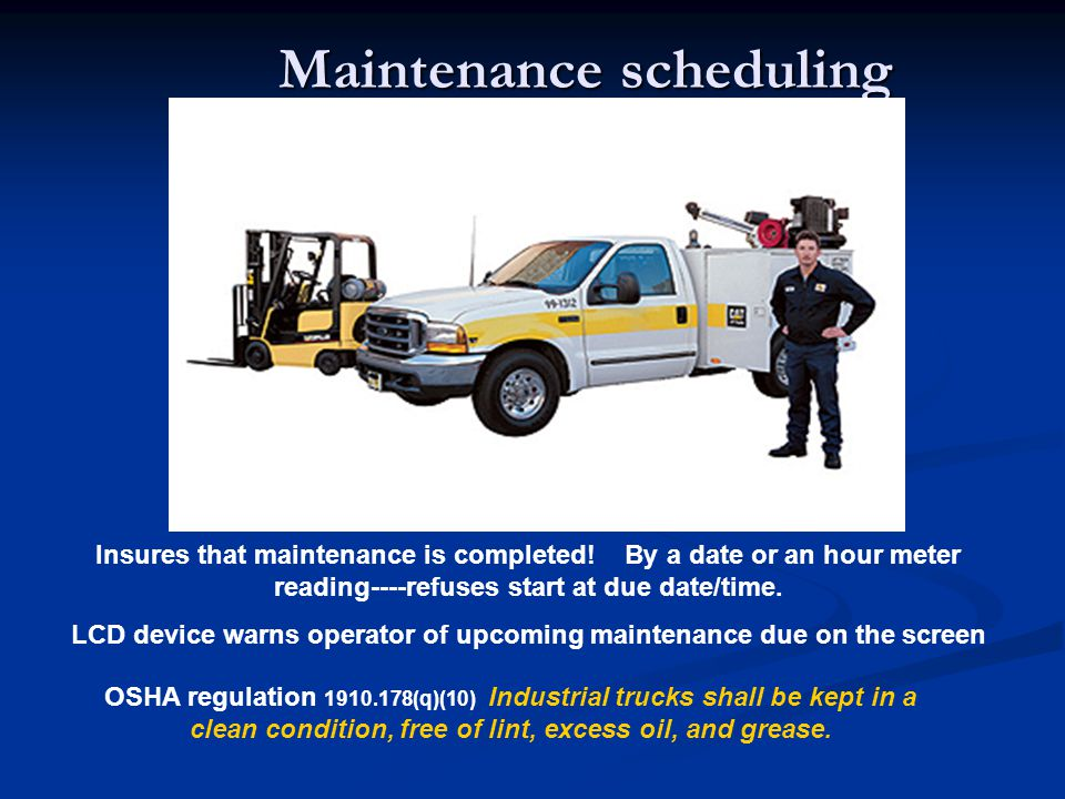 Maintenance scheduling Insures that maintenance is completed! By a date or an hour meter reading----refuses start at due date/time. LCD device warns o