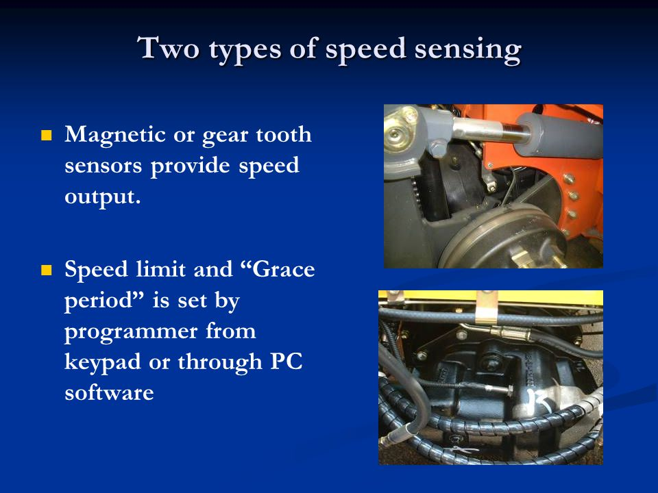 Two types of speed sensing Magnetic or gear tooth sensors provide speed output. Speed limit and Grace period is set by programmer from keypad or throu