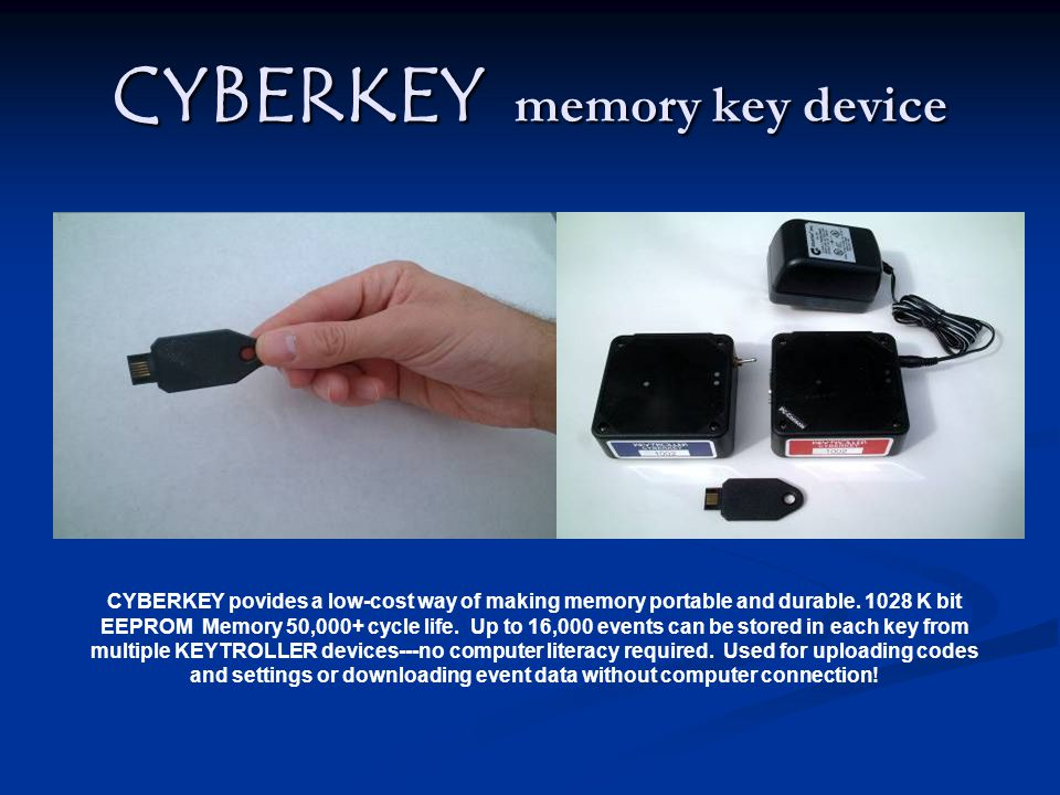 CYBERKEY memory key device CYBERKEY povides a low-cost way of making memory portable and durable. 1028 K bit EEPROM Memory 50,000+ cycle life. Up to 1